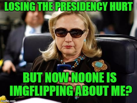 Poor Hillary checks her cell  (phone) | LOSING THE PRESIDENCY HURT BUT NOW NOONE IS IMGFLIPPING ABOUT ME? | image tagged in memes,hillary clinton cellphone | made w/ Imgflip meme maker
