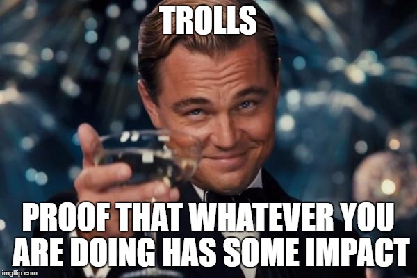 Leonardo Dicaprio Cheers Meme | TROLLS PROOF THAT WHATEVER YOU ARE DOING HAS SOME IMPACT | image tagged in memes,leonardo dicaprio cheers | made w/ Imgflip meme maker