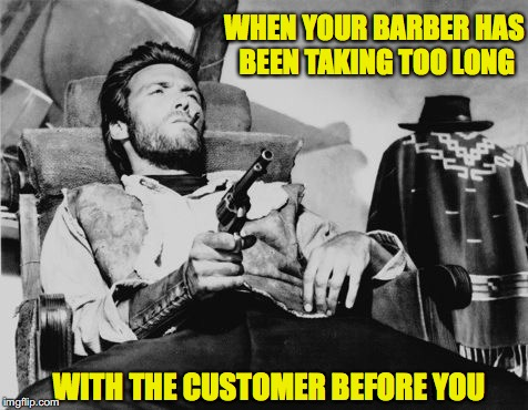 A little off the sides | WHEN YOUR BARBER HAS BEEN TAKING TOO LONG WITH THE CUSTOMER BEFORE YOU | image tagged in clint eastwood | made w/ Imgflip meme maker