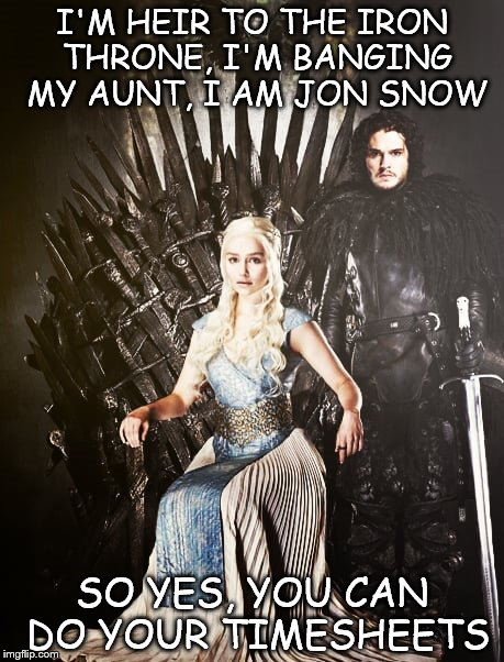 Jon Snow & the Iron Throne - GoT | I'M HEIR TO THE IRON THRONE, I'M BANGING MY AUNT, I AM JON SNOW SO YES, YOU CAN DO YOUR TIMESHEETS | image tagged in jon snow meme,iron throne meme,got meme,timesheet meme,got incest meme,fire  ice got meme | made w/ Imgflip meme maker