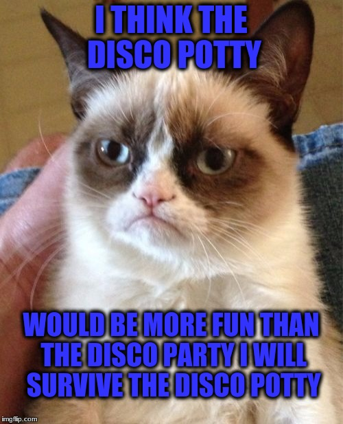 Grumpy Cat Meme | I THINK THE DISCO POTTY WOULD BE MORE FUN THAN THE DISCO PARTY I WILL SURVIVE THE DISCO POTTY | image tagged in memes,grumpy cat | made w/ Imgflip meme maker