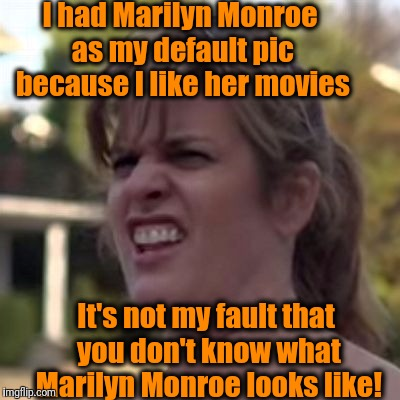 seriously? | I had Marilyn Monroe as my default pic because I like her movies It's not my fault that you don't know what Marilyn Monroe looks like! | image tagged in seriously | made w/ Imgflip meme maker