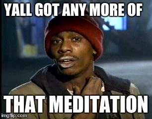 Y'all Got Any More Of That Meme | YALL GOT ANY MORE OF THAT MEDITATION | image tagged in memes,yall got any more of | made w/ Imgflip meme maker