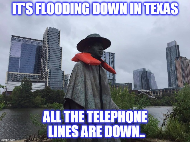 IT'S FLOODING DOWN IN TEXAS ALL THE TELEPHONE LINES ARE DOWN.. | image tagged in srv texas flood | made w/ Imgflip meme maker