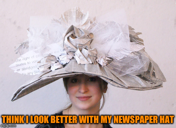 THINK I LOOK BETTER WITH MY NEWSPAPER HAT | made w/ Imgflip meme maker