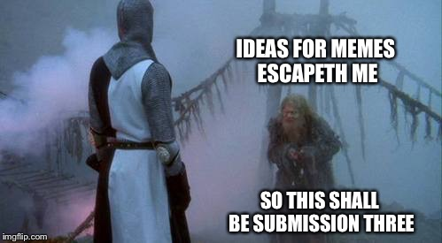 IDEAS FOR MEMES ESCAPETH ME SO THIS SHALL BE SUBMISSION THREE | image tagged in monty python swallow | made w/ Imgflip meme maker