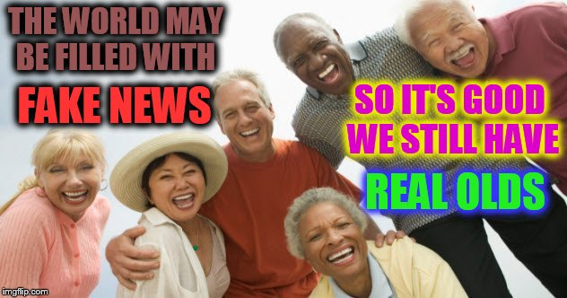 FAKE NEWS, FAKE NEWS EVERYWHERE !!! | THE WORLD MAY BE FILLED WITH FAKE NEWS SO IT'S GOOD WE STILL HAVE REAL OLDS | image tagged in old people laughing,fake news,real olds | made w/ Imgflip meme maker
