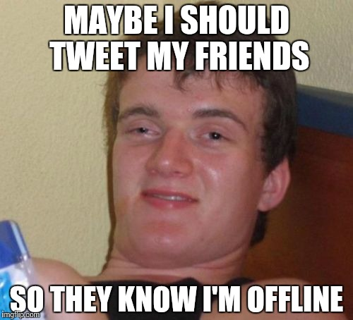10 Guy Meme | MAYBE I SHOULD TWEET MY FRIENDS SO THEY KNOW I'M OFFLINE | image tagged in memes,10 guy | made w/ Imgflip meme maker