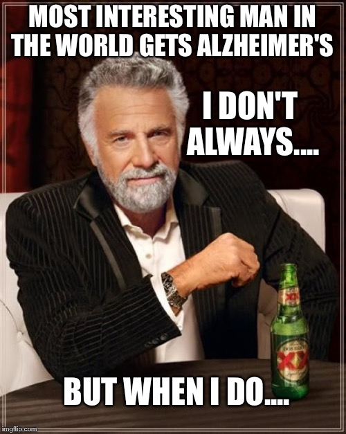 The Most Interesting Man In The World Meme | MOST INTERESTING MAN IN THE WORLD GETS ALZHEIMER'S BUT WHEN I DO.... I DON'T ALWAYS.... | image tagged in memes,the most interesting man in the world | made w/ Imgflip meme maker