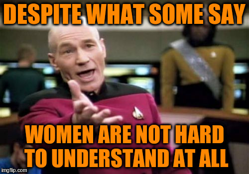 Picard Wtf Meme | DESPITE WHAT SOME SAY WOMEN ARE NOT HARD TO UNDERSTAND AT ALL | image tagged in memes,picard wtf | made w/ Imgflip meme maker