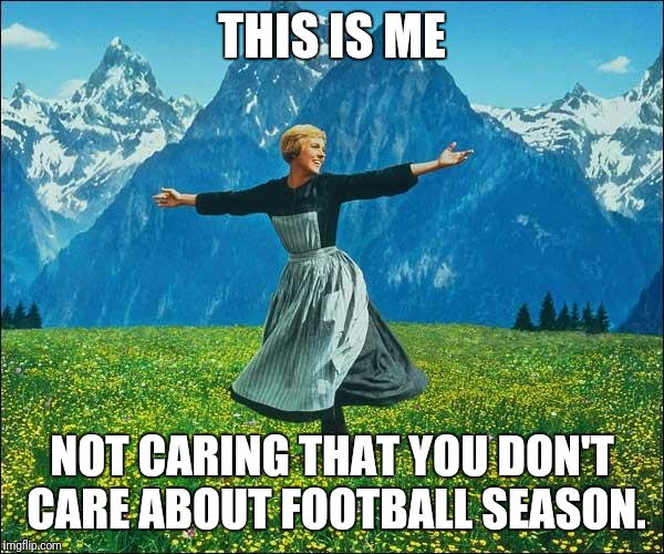 Julie Andrews | THIS IS ME NOT CARING THAT YOU DON'T CARE ABOUT FOOTBALL SEASON. | image tagged in julie andrews | made w/ Imgflip meme maker