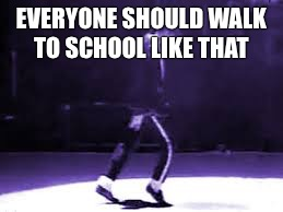 EVERYONE SHOULD WALK TO SCHOOL LIKE THAT | made w/ Imgflip meme maker