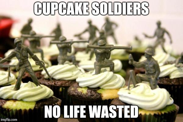 CUPCAKE SOLDIERS NO LIFE WASTED | made w/ Imgflip meme maker