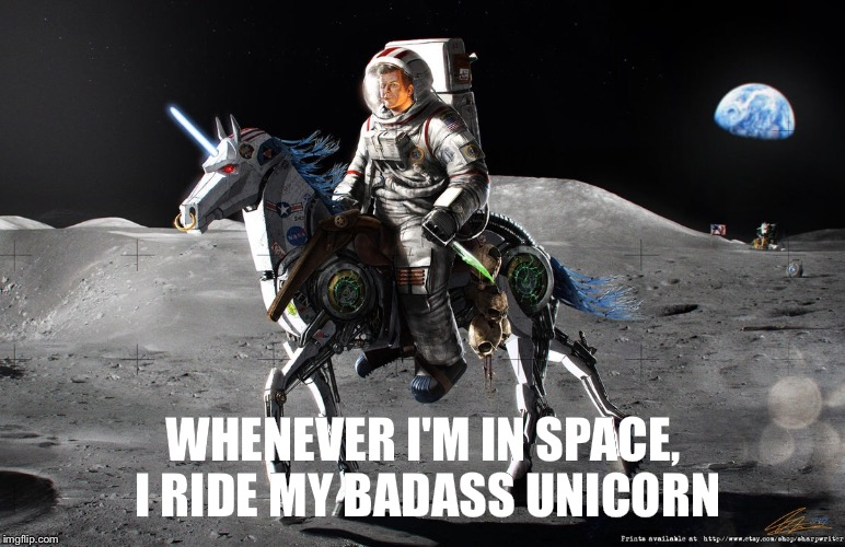 It's just how I roll | WHENEVER I'M IN SPACE, I RIDE MY BADASS UNICORN | image tagged in unicorn,space,astronaut | made w/ Imgflip meme maker