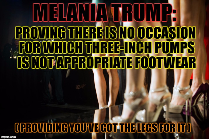 MELANIA TRUMP: PROVING THERE IS NO OCCASION FOR WHICH THREE-INCH PUMPS IS NOT APPROPRIATE FOOTWEAR ( PROVIDING YOU'VE GOT THE LEGS FOR IT ) | made w/ Imgflip meme maker