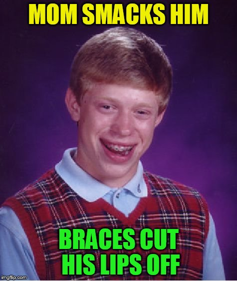 Bad Luck Brian Meme | MOM SMACKS HIM BRACES CUT HIS LIPS OFF | image tagged in memes,bad luck brian | made w/ Imgflip meme maker