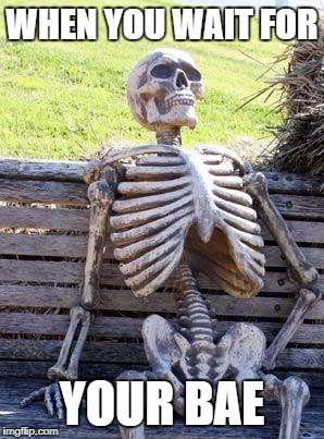 Waiting Skeleton Meme | WHEN YOU WAIT FOR YOUR BAE | image tagged in memes,waiting skeleton | made w/ Imgflip meme maker