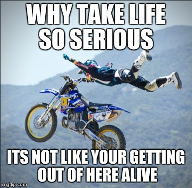 WHY TAKE LIFE SO SERIOUS ITS NOT LIKE YOUR GETTING OUT OF HERE ALIVE | image tagged in dirtbikes | made w/ Imgflip meme maker