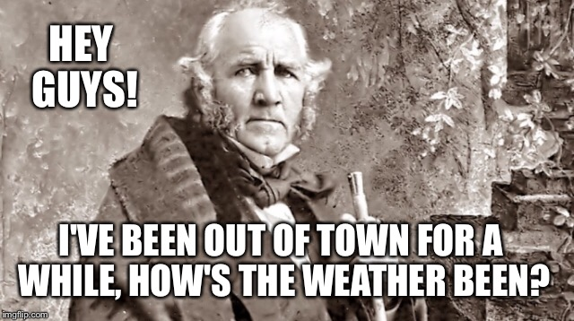 HEY GUYS! I'VE BEEN OUT OF TOWN FOR A WHILE, HOW'S THE WEATHER BEEN? | made w/ Imgflip meme maker