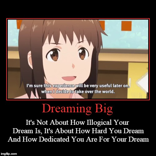 Nazuna In A Nutshell | Dreaming Big | It's Not About How Illogical Your Dream Is, It's About How Hard You Dream And How Dedicated You Are For Your Dream | image tagged in funny,demotivationals,anime,nazuna,taking over the world | made w/ Imgflip demotivational maker