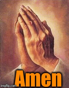 Praying Hands | Amen | image tagged in praying hands | made w/ Imgflip meme maker