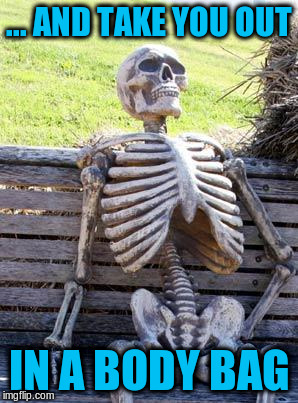Waiting Skeleton Meme | ... AND TAKE YOU OUT IN A BODY BAG | image tagged in memes,waiting skeleton | made w/ Imgflip meme maker