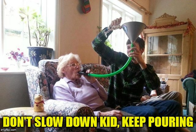 DON'T SLOW DOWN KID, KEEP POURING | made w/ Imgflip meme maker