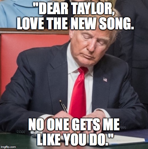 "look what you made me do.  | ""DEAR TAYLOR, LOVE THE NEW SONG. NO ONE GETS ME LIKE YOU DO."" 