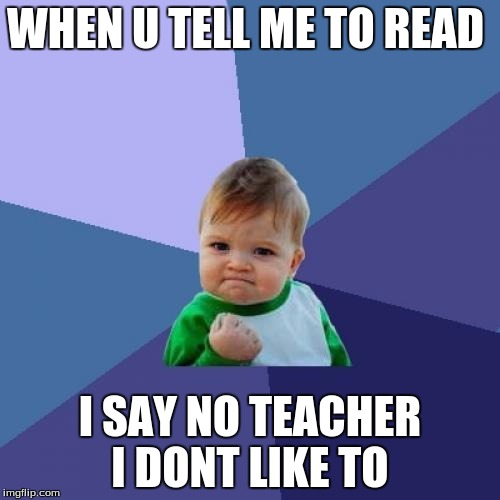 Success Kid Meme | WHEN U TELL ME TO READ I SAY NO TEACHER I DONT LIKE TO | image tagged in memes,success kid | made w/ Imgflip meme maker