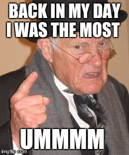 Back In My Day Meme | BACK IN MY DAY I WAS THE MOST UMMMM | image tagged in memes,back in my day | made w/ Imgflip meme maker