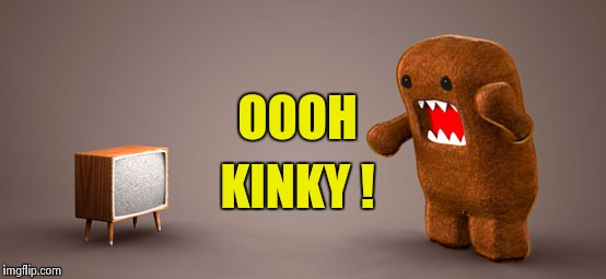TV Monster | OOOH KINKY ! | image tagged in tv monster | made w/ Imgflip meme maker