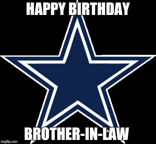Dallas Cowboys |  HAPPY BIRTHDAY; BROTHER-IN-LAW | image tagged in memes,dallas cowboys | made w/ Imgflip meme maker