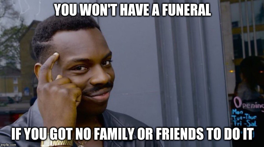 YOU WON'T HAVE A FUNERAL IF YOU GOT NO FAMILY OR FRIENDS TO DO IT | made w/ Imgflip meme maker