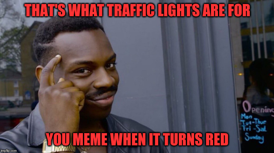 THAT'S WHAT TRAFFIC LIGHTS ARE FOR YOU MEME WHEN IT TURNS RED | made w/ Imgflip meme maker