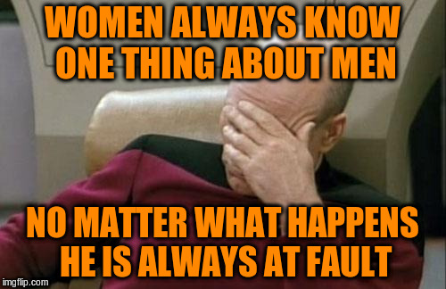 Captain Picard Facepalm Meme | WOMEN ALWAYS KNOW ONE THING ABOUT MEN NO MATTER WHAT HAPPENS HE IS ALWAYS AT FAULT | image tagged in memes,captain picard facepalm | made w/ Imgflip meme maker