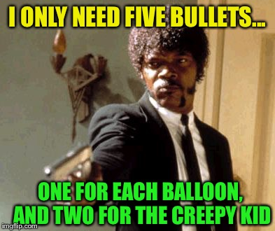 Say That Again I Dare You Meme | I ONLY NEED FIVE BULLETS... ONE FOR EACH BALLOON, AND TWO FOR THE CREEPY KID | image tagged in memes,say that again i dare you | made w/ Imgflip meme maker