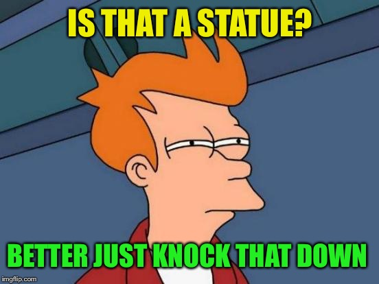 Futurama Fry Meme | IS THAT A STATUE? BETTER JUST KNOCK THAT DOWN | image tagged in memes,futurama fry | made w/ Imgflip meme maker