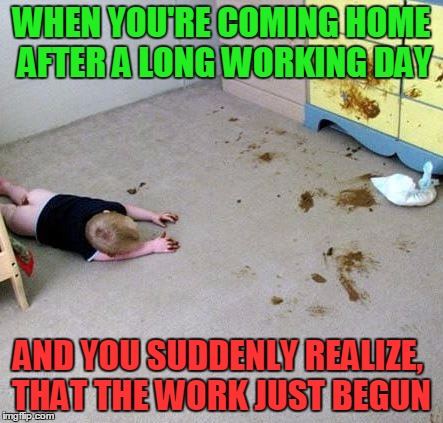 So you really think you'd have had a shitty day?! | WHEN YOU'RE COMING HOME AFTER A LONG WORKING DAY AND YOU SUDDENLY REALIZE, THAT THE WORK JUST BEGUN | image tagged in memes,funny,baby,shit,nsfw,diaper | made w/ Imgflip meme maker