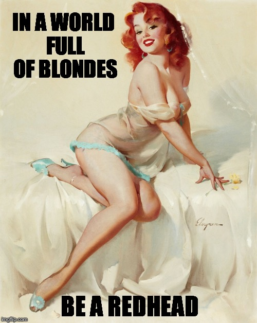 Be yourself  | IN A WORLD FULL OF BLONDES BE A REDHEAD | image tagged in redheads,sexy,cute,blondes | made w/ Imgflip meme maker