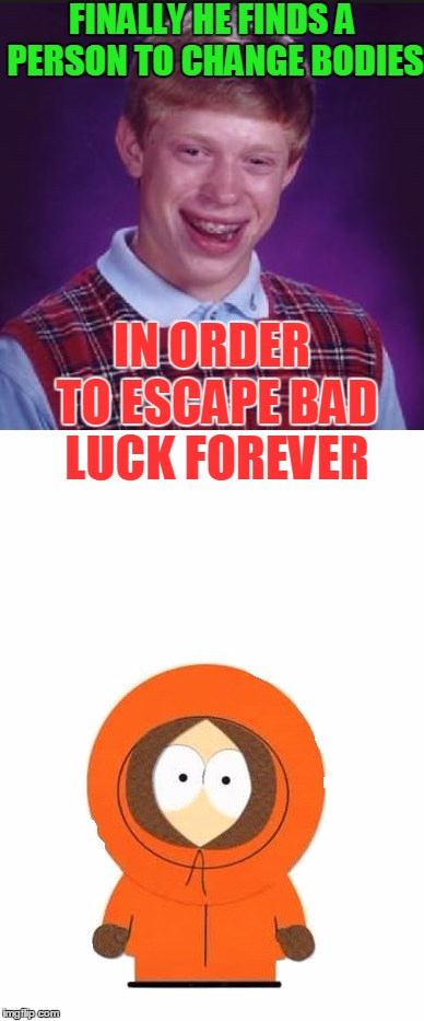 I guess he'll never escape his bad luck! | FINALLY HE FINDS A PERSON TO CHANGE BODIES IN ORDER TO ESCAPE BAD LUCK FOREVER | image tagged in bad luck brian,south park,southpark,kenny,memes,funny | made w/ Imgflip meme maker