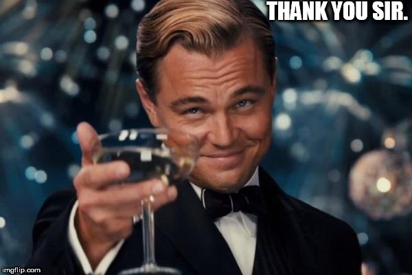 Leonardo Dicaprio Cheers Meme | THANK YOU SIR. | image tagged in memes,leonardo dicaprio cheers,thank you | made w/ Imgflip meme maker