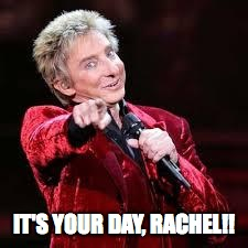 Barry Manilow | IT'S YOUR DAY, RACHEL!! | image tagged in barry manilow | made w/ Imgflip meme maker