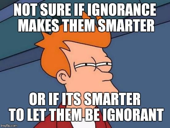 Futurama Fry Meme | NOT SURE IF IGNORANCE MAKES THEM SMARTER OR IF ITS SMARTER TO LET THEM BE IGNORANT | image tagged in memes,futurama fry,ignore,social media | made w/ Imgflip meme maker