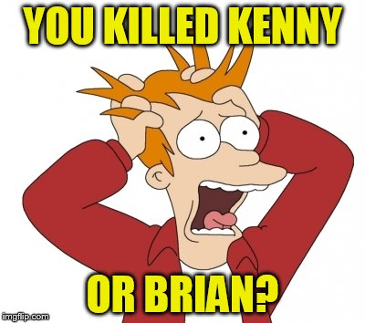 YOU KILLED KENNY OR BRIAN? | made w/ Imgflip meme maker