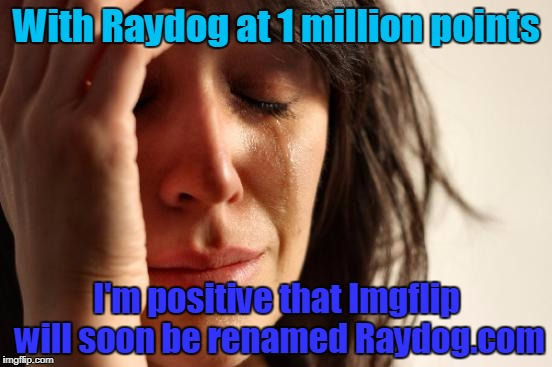 I'm surprised it hasn't already happend! | With Raydog at 1 million points I'm positive that Imgflip will soon be renamed Raydog.com | image tagged in memes,first world problems,raydog | made w/ Imgflip meme maker