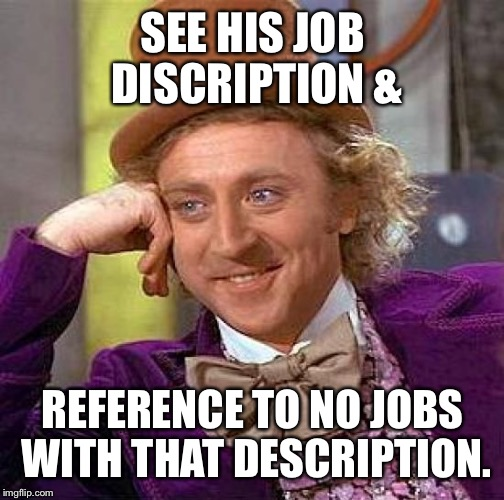 Creepy Condescending Wonka Meme | SEE HIS JOB DISCRIPTION & REFERENCE TO NO JOBS WITH THAT DESCRIPTION. | image tagged in memes,creepy condescending wonka | made w/ Imgflip meme maker