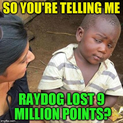 Third World Skeptical Kid Meme | SO YOU'RE TELLING ME RAYDOG LOST 9 MILLION POINTS? | image tagged in memes,third world skeptical kid | made w/ Imgflip meme maker