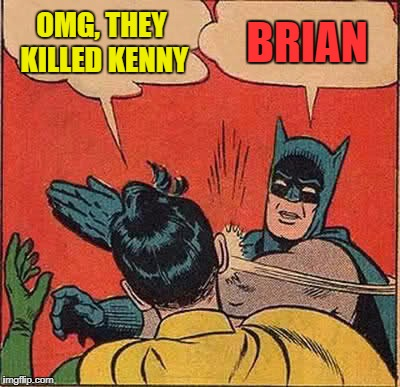 Batman Slapping Robin Meme | OMG, THEY KILLED KENNY BRIAN | image tagged in memes,batman slapping robin | made w/ Imgflip meme maker