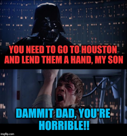 Darth Vindictive | YOU NEED TO GO TO HOUSTON AND LEND THEM A HAND, MY SON DAMMIT DAD, YOU'RE HORRIBLE!! | image tagged in memes,star wars no | made w/ Imgflip meme maker