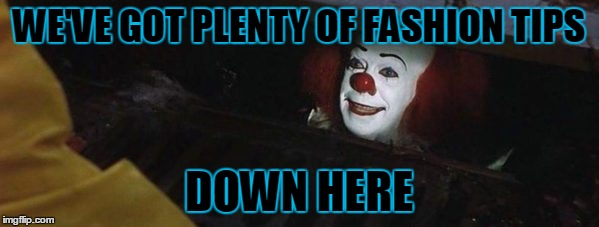 WE'VE GOT PLENTY OF FASHION TIPS DOWN HERE | made w/ Imgflip meme maker